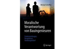 In seinem neuen Buch »Moralische Verantwortung von Bauingenieuren« fordert Michael Scheffler Bauingenieure dazu auf, sich mehr mit den sozialen und ökologischen Folgen ihres Handelns zu befassen.